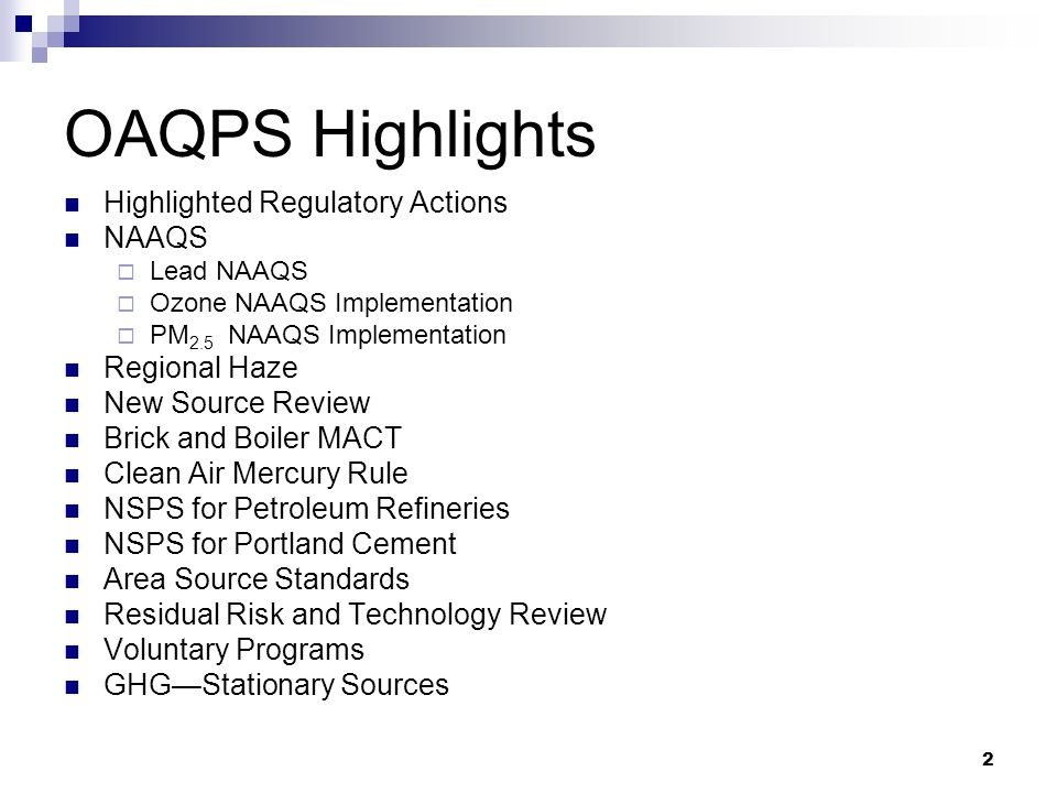 2 OAQPS Highlights Highlighted Regulatory Actions NAAQS  Lead NAAQS  Ozone NAAQS Implementation  PM 2.5 NAAQS Implementation Regional Haze New Source Review Brick and Boiler MACT Clean Air Mercury Rule NSPS for Petroleum Refineries NSPS for Portland Cement Area Source Standards Residual Risk and Technology Review Voluntary Programs GHG—Stationary Sources
