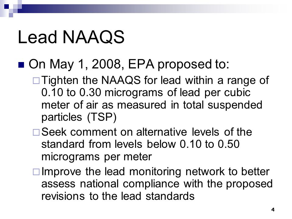 4 Lead NAAQS On May 1, 2008, EPA proposed to:  Tighten the NAAQS for lead within a range of 0.10 to 0.30 micrograms of lead per cubic meter of air as measured in total suspended particles (TSP)  Seek comment on alternative levels of the standard from levels below 0.10 to 0.50 micrograms per meter  Improve the lead monitoring network to better assess national compliance with the proposed revisions to the lead standards