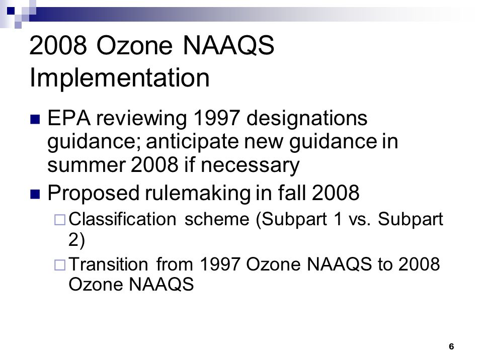 Ozone NAAQS Implementation EPA reviewing 1997 designations guidance; anticipate new guidance in summer 2008 if necessary Proposed rulemaking in fall 2008  Classification scheme (Subpart 1 vs.