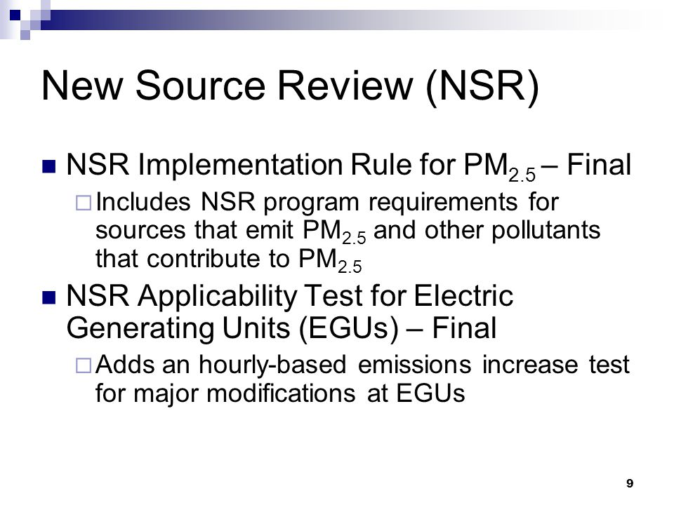 9 New Source Review (NSR) NSR Implementation Rule for PM 2.5 – Final  Includes NSR program requirements for sources that emit PM 2.5 and other pollutants that contribute to PM 2.5 NSR Applicability Test for Electric Generating Units (EGUs) – Final  Adds an hourly-based emissions increase test for major modifications at EGUs