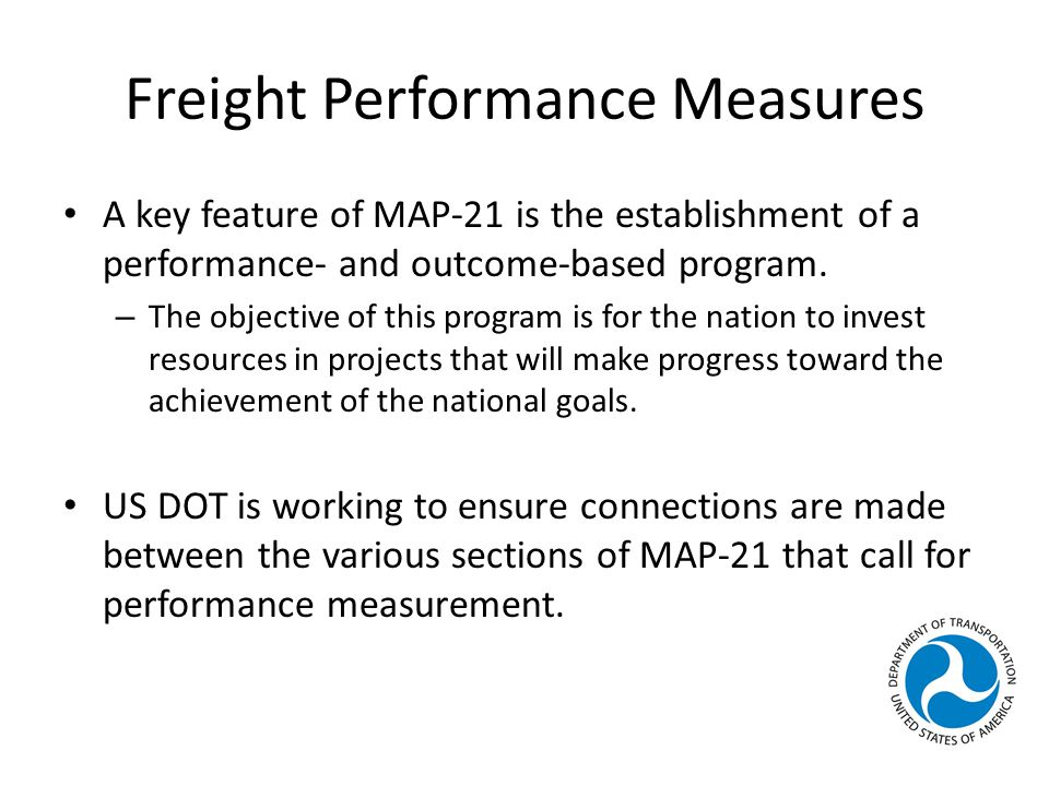 Freight Performance Measures A key feature of MAP-21 is the establishment of a performance- and outcome-based program.