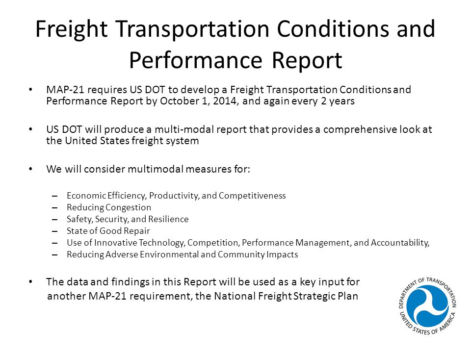 Freight Transportation Conditions and Performance Report MAP-21 requires US DOT to develop a Freight Transportation Conditions and Performance Report by October 1, 2014, and again every 2 years US DOT will produce a multi-modal report that provides a comprehensive look at the United States freight system We will consider multimodal measures for: – Economic Efficiency, Productivity, and Competitiveness – Reducing Congestion – Safety, Security, and Resilience – State of Good Repair – Use of Innovative Technology, Competition, Performance Management, and Accountability, – Reducing Adverse Environmental and Community Impacts The data and findings in this Report will be used as a key input for another MAP-21 requirement, the National Freight Strategic Plan
