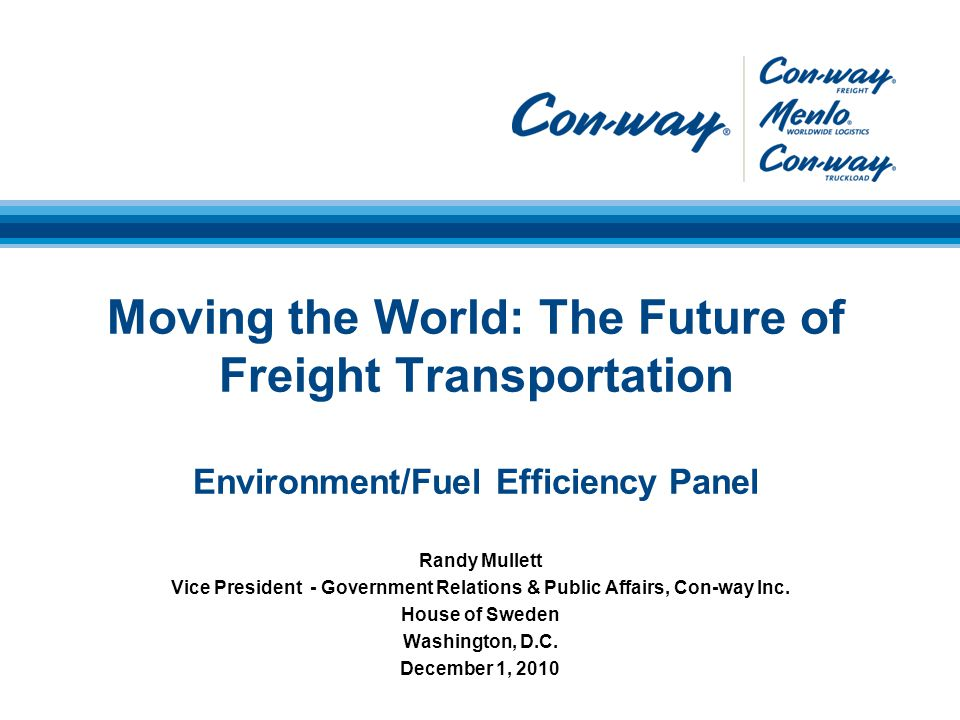 Moving the World: The Future of Freight Transportation Environment/Fuel Efficiency Panel Randy Mullett Vice President - Government Relations & Public Affairs, Con-way Inc.