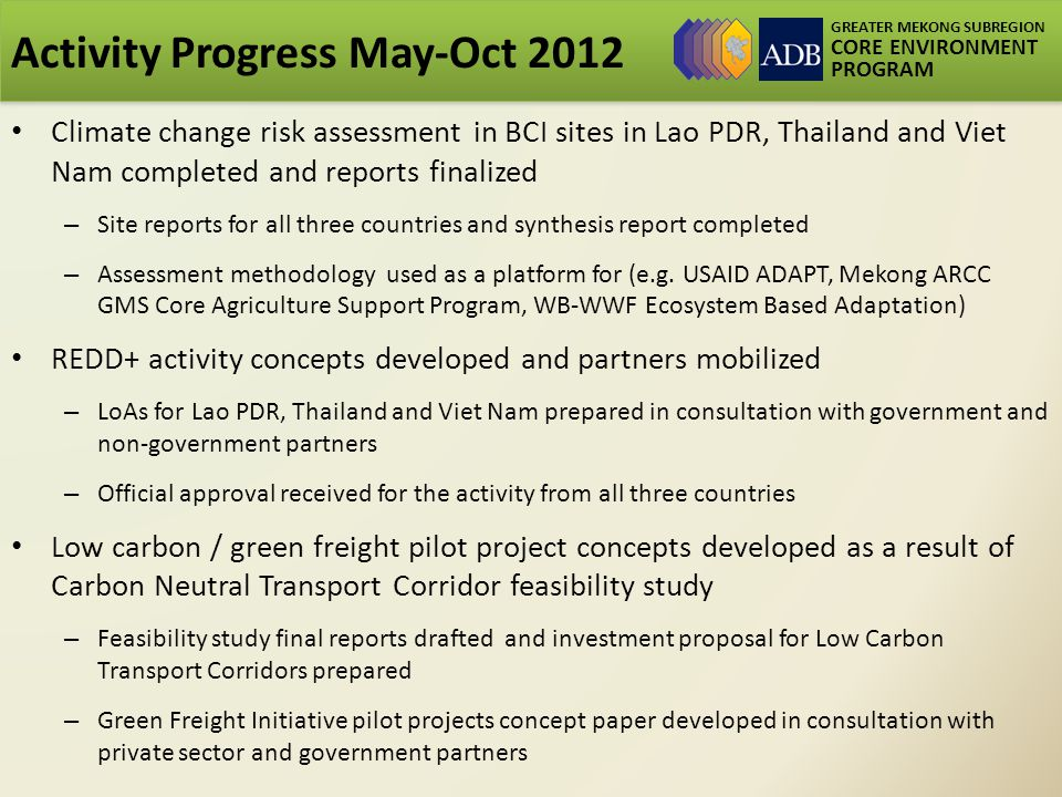 GREATER MEKONG SUBREGION CORE ENVIRONMENT PROGRAM Activity Progress May-Oct 2012 Climate change risk assessment in BCI sites in Lao PDR, Thailand and Viet Nam completed and reports finalized – Site reports for all three countries and synthesis report completed – Assessment methodology used as a platform for (e.g.