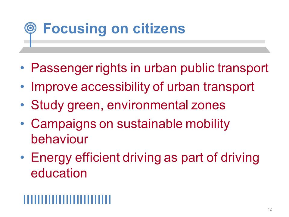 12 Focusing on citizens Passenger rights in urban public transport Improve accessibility of urban transport Study green, environmental zones Campaigns on sustainable mobility behaviour Energy efficient driving as part of driving education