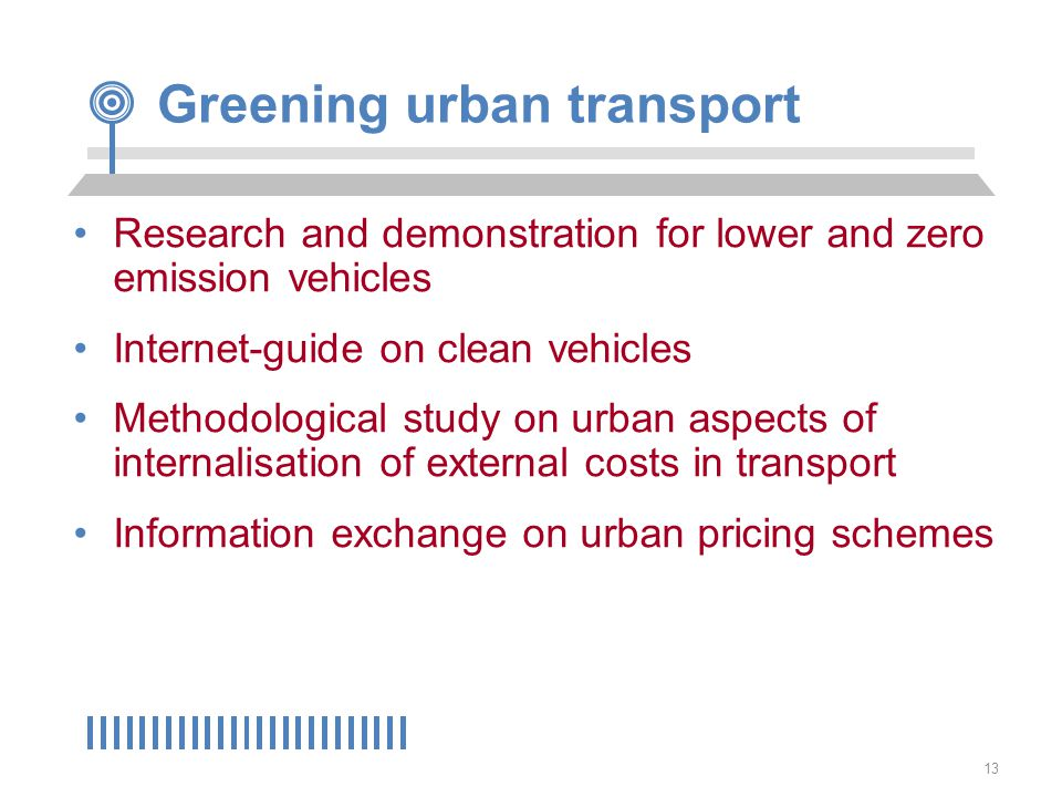 13 Greening urban transport Research and demonstration for lower and zero emission vehicles Internet-guide on clean vehicles Methodological study on urban aspects of internalisation of external costs in transport Information exchange on urban pricing schemes
