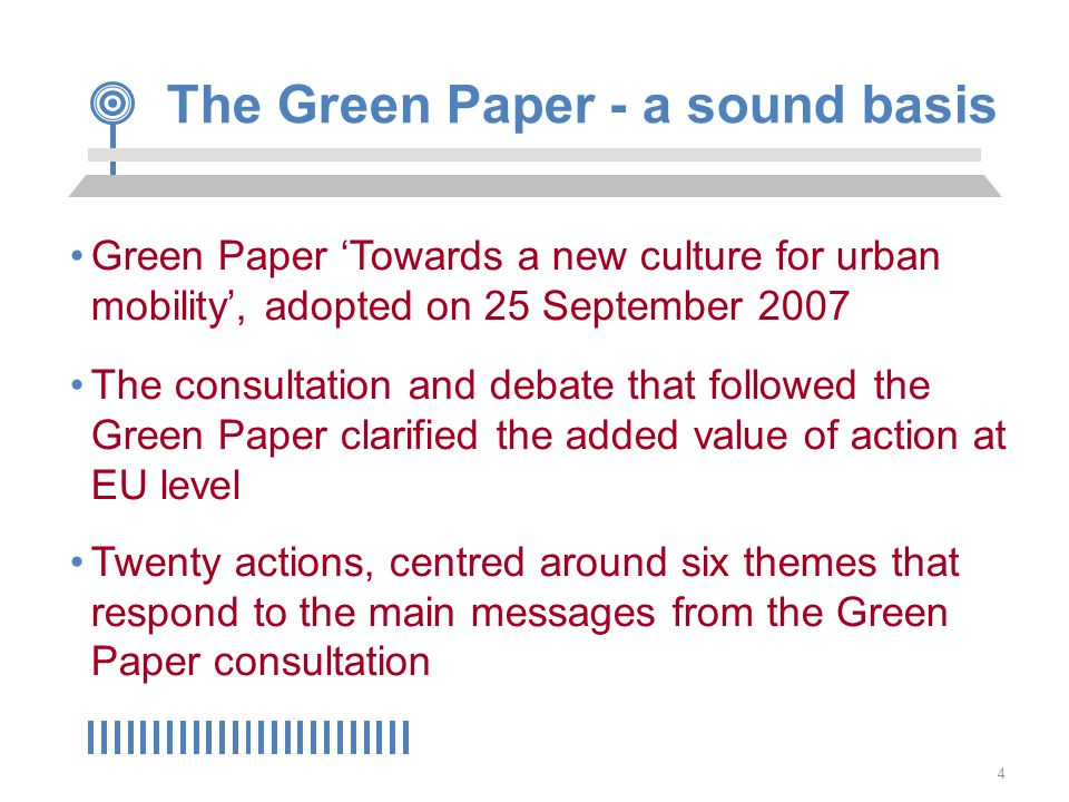 4 The Green Paper - a sound basis Green Paper 'Towards a new culture for urban mobility', adopted on 25 September 2007 The consultation and debate that followed the Green Paper clarified the added value of action at EU level Twenty actions, centred around six themes that respond to the main messages from the Green Paper consultation