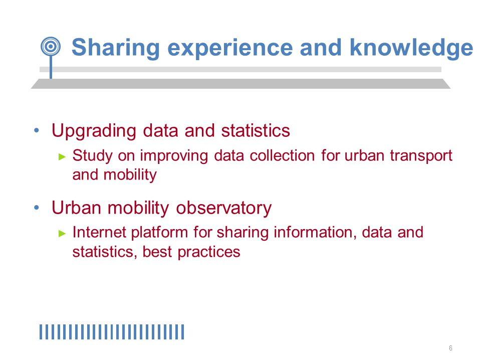 6 Upgrading data and statistics ► Study on improving data collection for urban transport and mobility Urban mobility observatory ► Internet platform for sharing information, data and statistics, best practices