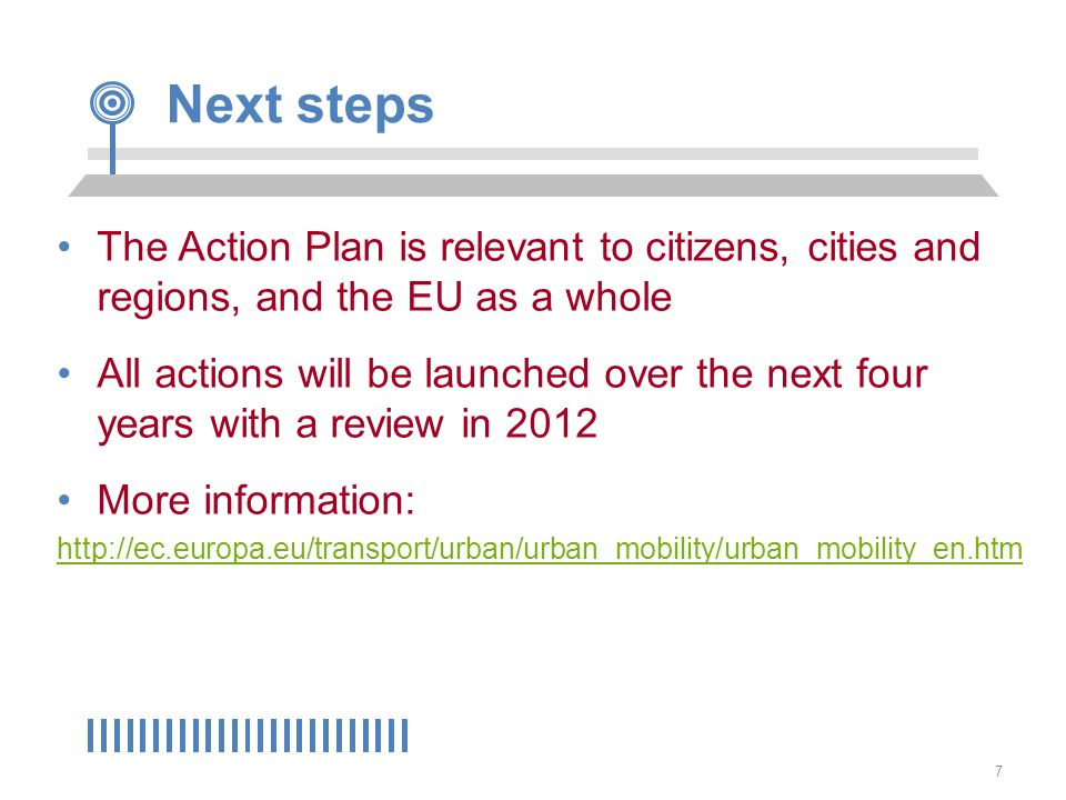 7 Next steps The Action Plan is relevant to citizens, cities and regions, and the EU as a whole All actions will be launched over the next four years with a review in 2012 More information: