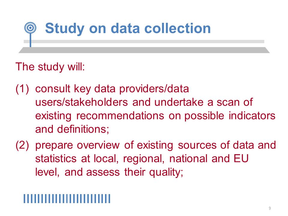 9 Study on data collection The study will: (1)consult key data providers/data users/stakeholders and undertake a scan of existing recommendations on possible indicators and definitions; (2)prepare overview of existing sources of data and statistics at local, regional, national and EU level, and assess their quality;
