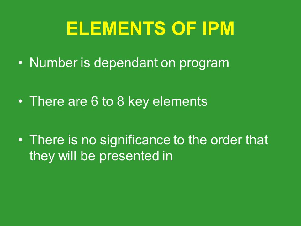 ELEMENTS OF IPM Number is dependant on program There are 6 to 8 key elements There is no significance to the order that they will be presented in