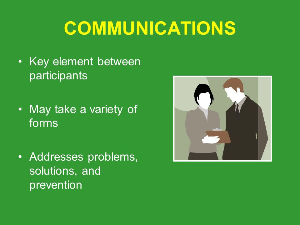 COMMUNICATIONS Key element between participants May take a variety of forms Addresses problems, solutions, and prevention