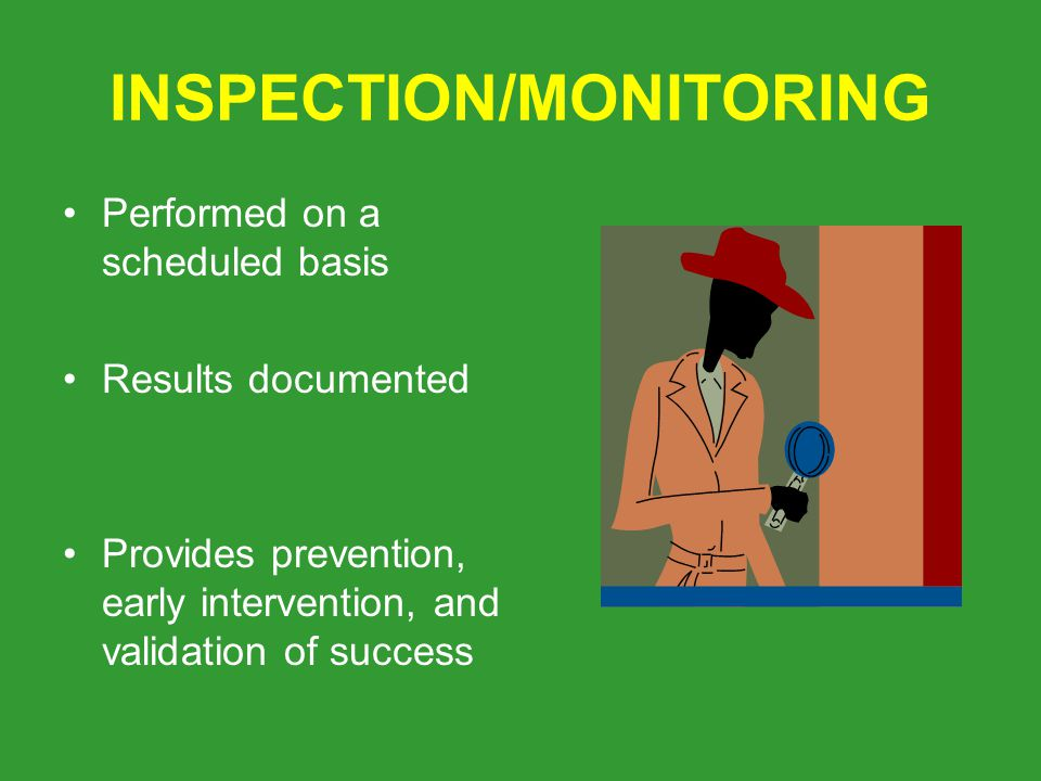 INSPECTION/MONITORING Performed on a scheduled basis Results documented Provides prevention, early intervention, and validation of success
