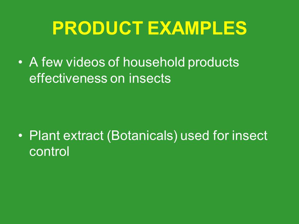 PRODUCT EXAMPLES A few videos of household products effectiveness on insects Plant extract (Botanicals) used for insect control