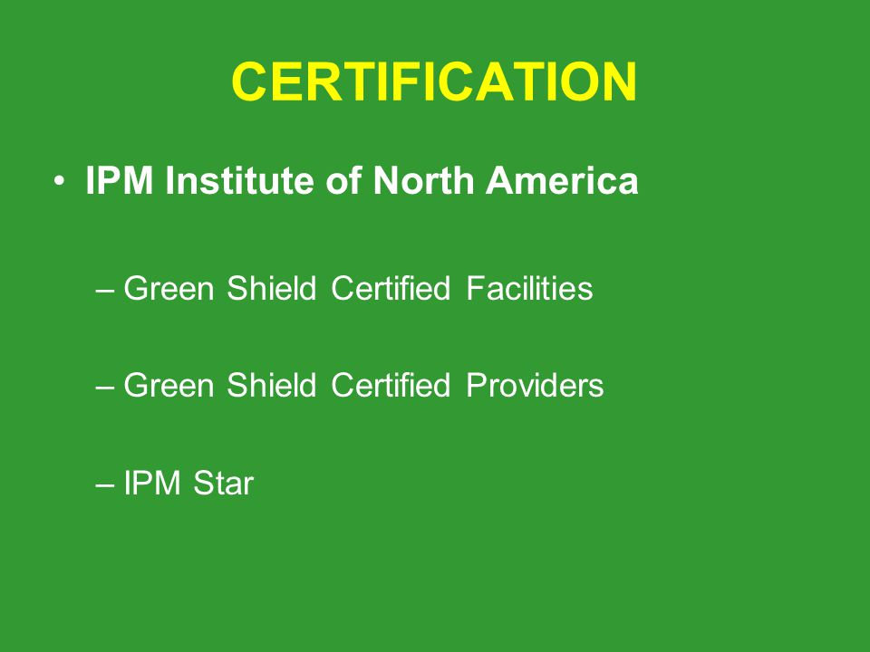 CERTIFICATION IPM Institute of North America –Green Shield Certified Facilities –Green Shield Certified Providers –IPM Star
