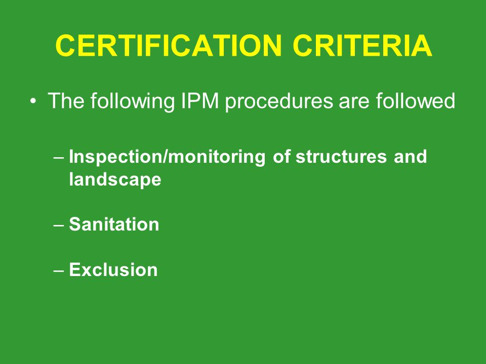 CERTIFICATION CRITERIA The following IPM procedures are followed –Inspection/monitoring of structures and landscape –Sanitation –Exclusion