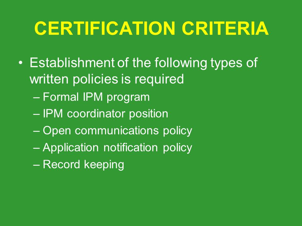 CERTIFICATION CRITERIA Establishment of the following types of written policies is required –Formal IPM program –IPM coordinator position –Open communications policy –Application notification policy –Record keeping