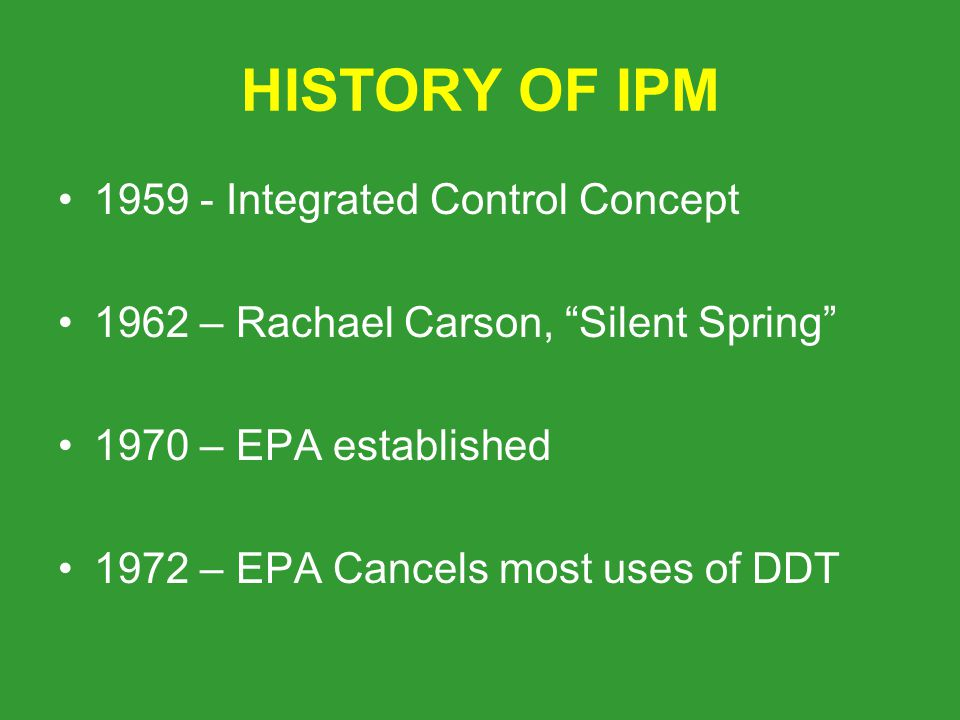 HISTORY OF IPM Integrated Control Concept 1962 – Rachael Carson, Silent Spring 1970 – EPA established 1972 – EPA Cancels most uses of DDT