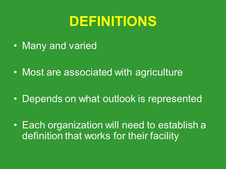 DEFINITIONS Many and varied Most are associated with agriculture Depends on what outlook is represented Each organization will need to establish a definition that works for their facility