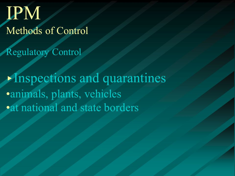 IPM Methods of Control Regulatory Control ▸ Inspections and quarantines animals, plants, vehicles at national and state borders