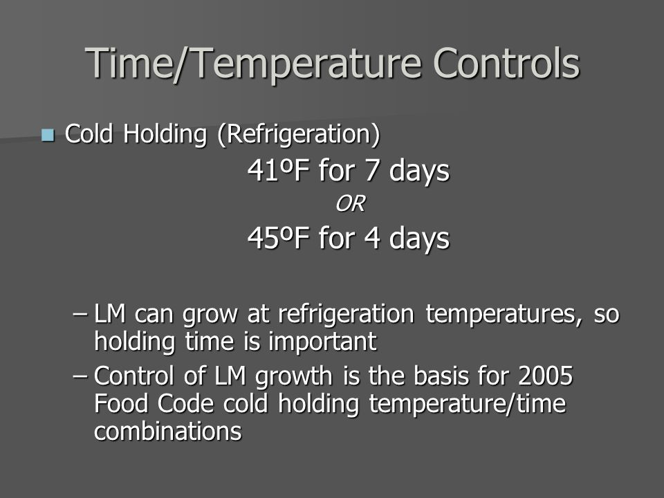 Time/Temperature Controls Cold Holding (Refrigeration) Cold Holding (Refrigeration) 41ºF for 7 days OR 45ºF for 4 days –LM can grow at refrigeration temperatures, so holding time is important –Control of LM growth is the basis for 2005 Food Code cold holding temperature/time combinations