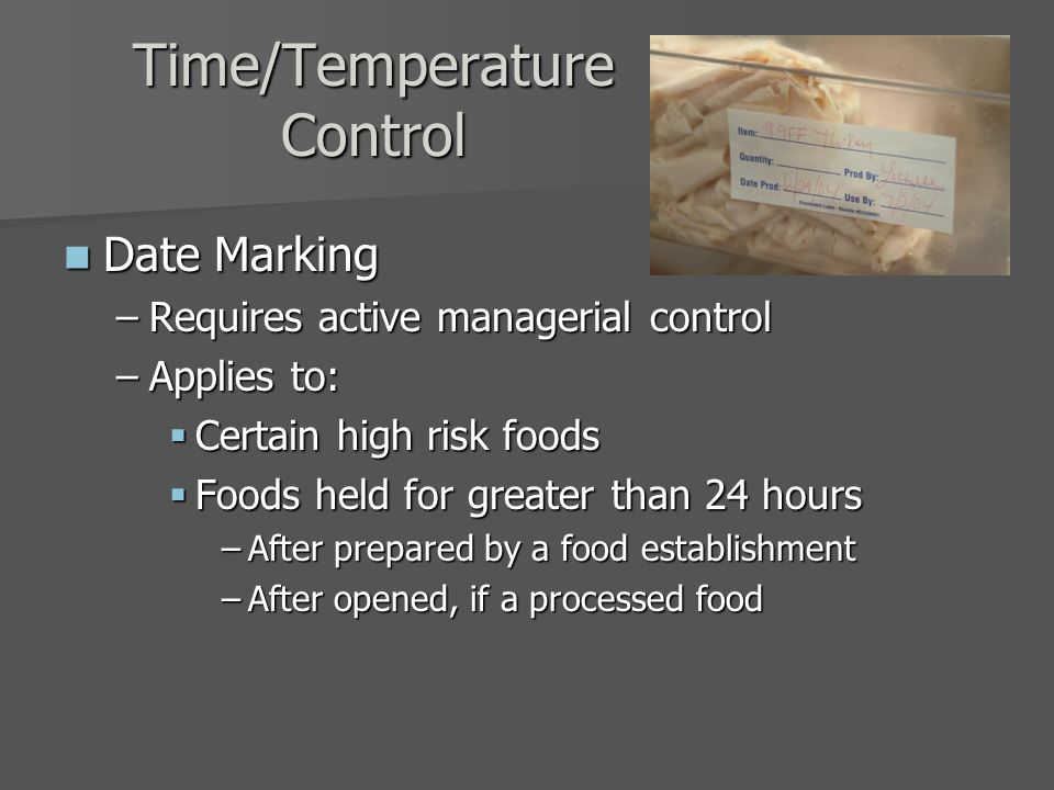 Time/Temperature Control Date Marking Date Marking –Requires active managerial control –Applies to:  Certain high risk foods  Foods held for greater than 24 hours –After prepared by a food establishment –After opened, if a processed food