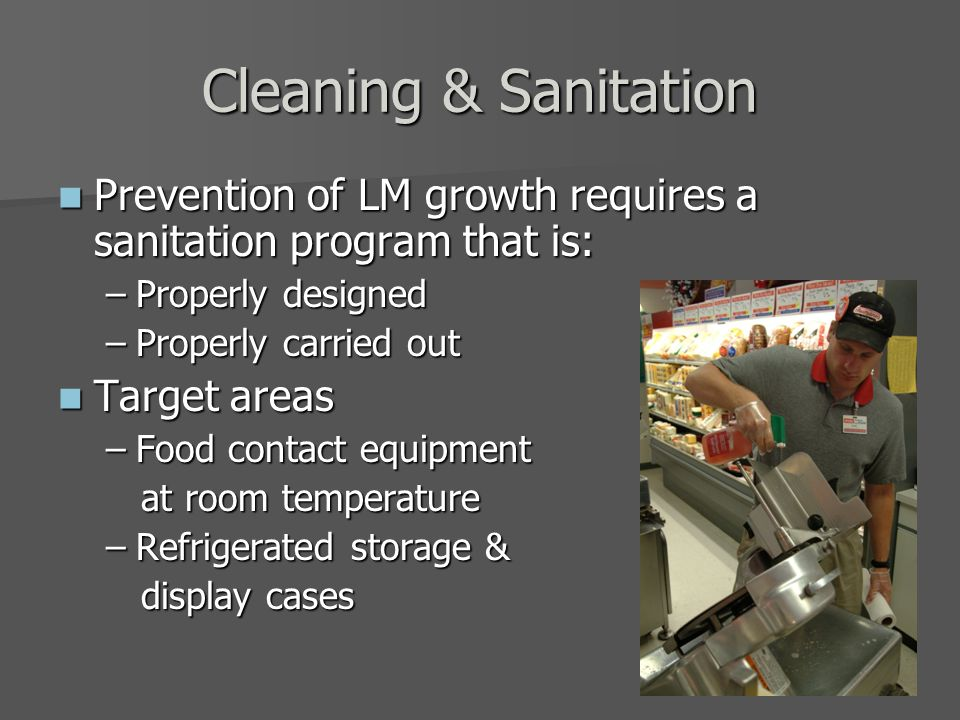 Cleaning & Sanitation Prevention of LM growth requires a sanitation program that is: Prevention of LM growth requires a sanitation program that is: –Properly designed –Properly carried out Target areas Target areas –Food contact equipment at room temperature at room temperature –Refrigerated storage & display cases display cases