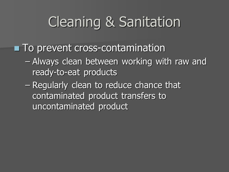 Cleaning & Sanitation To prevent cross-contamination To prevent cross-contamination –Always clean between working with raw and ready-to-eat products –Regularly clean to reduce chance that contaminated product transfers to uncontaminated product