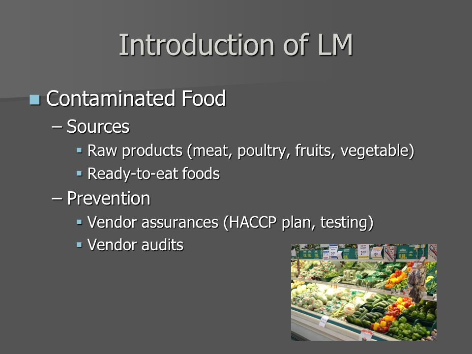 Introduction of LM Contaminated Food Contaminated Food –Sources  Raw products (meat, poultry, fruits, vegetable)  Ready-to-eat foods –Prevention  Vendor assurances (HACCP plan, testing)  Vendor audits