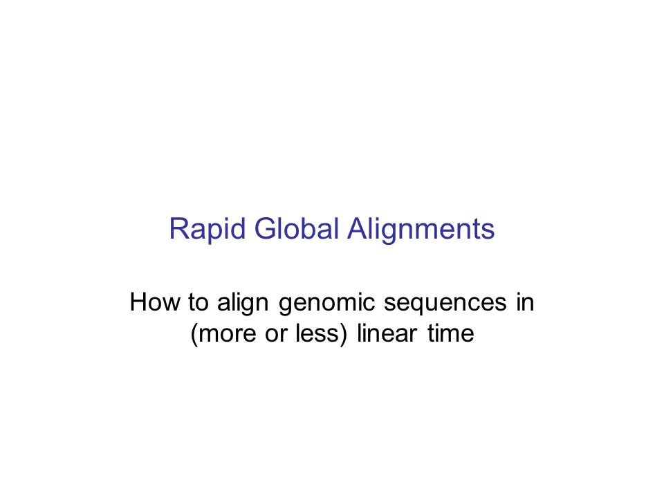Rapid Global Alignments How to align genomic sequences in (more or less) linear time