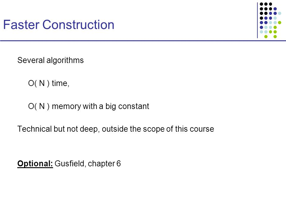 Faster Construction Several algorithms O( N ) time, O( N ) memory with a big constant Technical but not deep, outside the scope of this course Optional: Gusfield, chapter 6