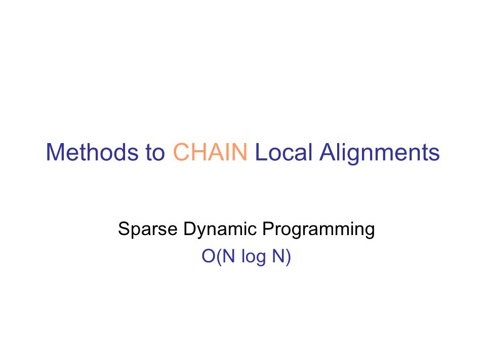 Methods to CHAIN Local Alignments Sparse Dynamic Programming O(N log N)