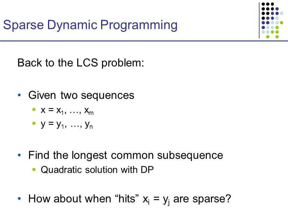 Sparse Dynamic Programming Back to the LCS problem: Given two sequences  x = x 1, …, x m  y = y 1, …, y n Find the longest common subsequence  Quadratic solution with DP How about when hits x i = y j are sparse