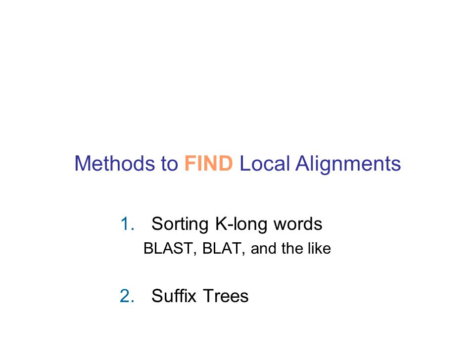Methods to FIND Local Alignments 1.Sorting K-long words BLAST, BLAT, and the like 2.Suffix Trees