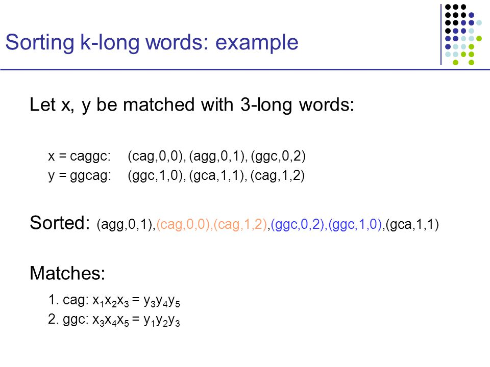 Sorting k-long words: example Let x, y be matched with 3-long words: x = caggc:(cag,0,0), (agg,0,1), (ggc,0,2) y = ggcag: (ggc,1,0), (gca,1,1), (cag,1,2) Sorted: (agg,0,1),(cag,0,0),(cag,1,2),(ggc,0,2),(ggc,1,0),(gca,1,1) Matches: 1.