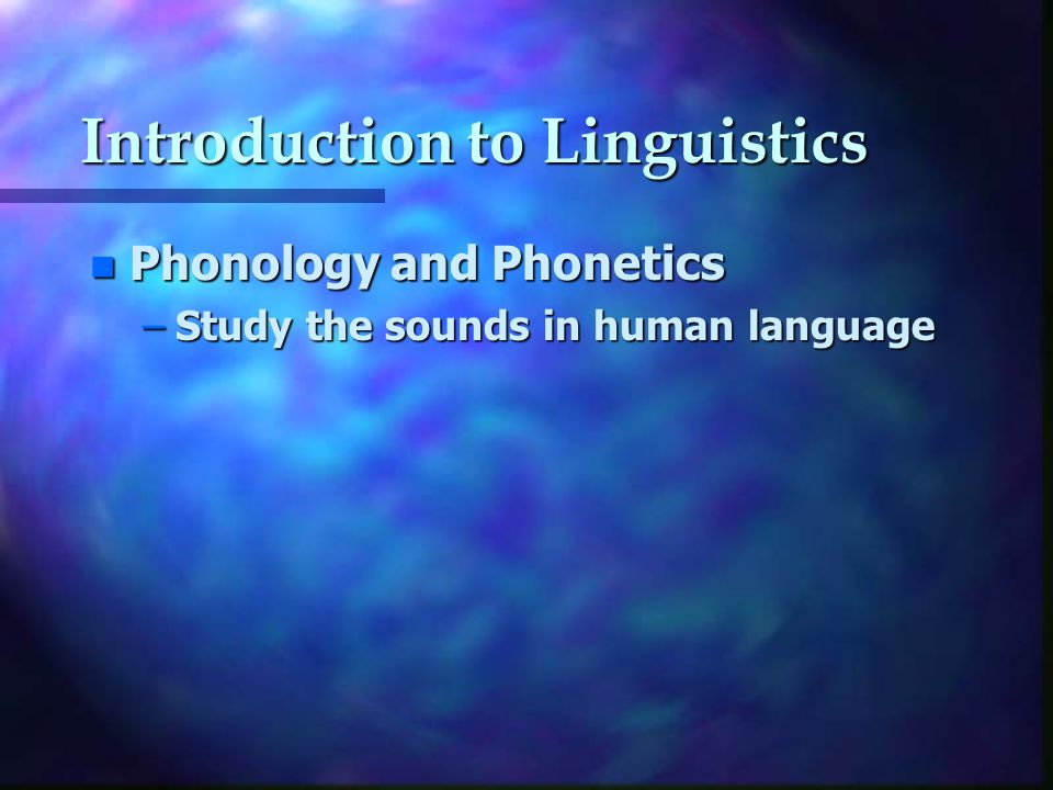 Introduction to Linguistics n Phonology and Phonetics –Study the sounds in human language