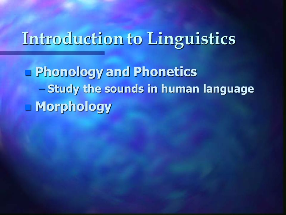 Introduction to Linguistics n Phonology and Phonetics –Study the sounds in human language n Morphology