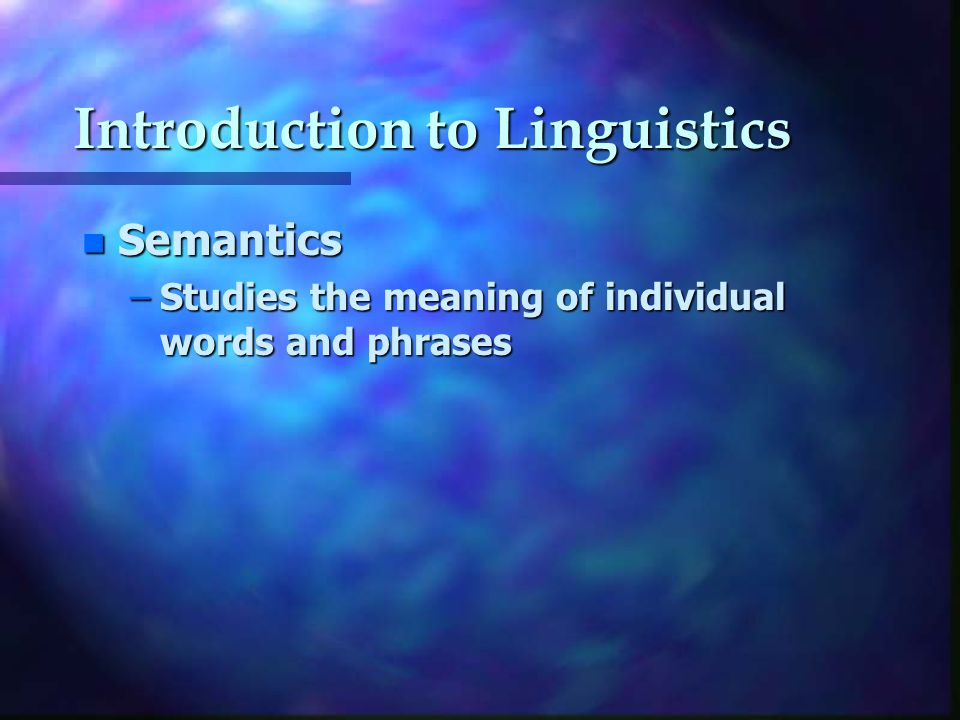 Introduction to Linguistics n Semantics –Studies the meaning of individual words and phrases