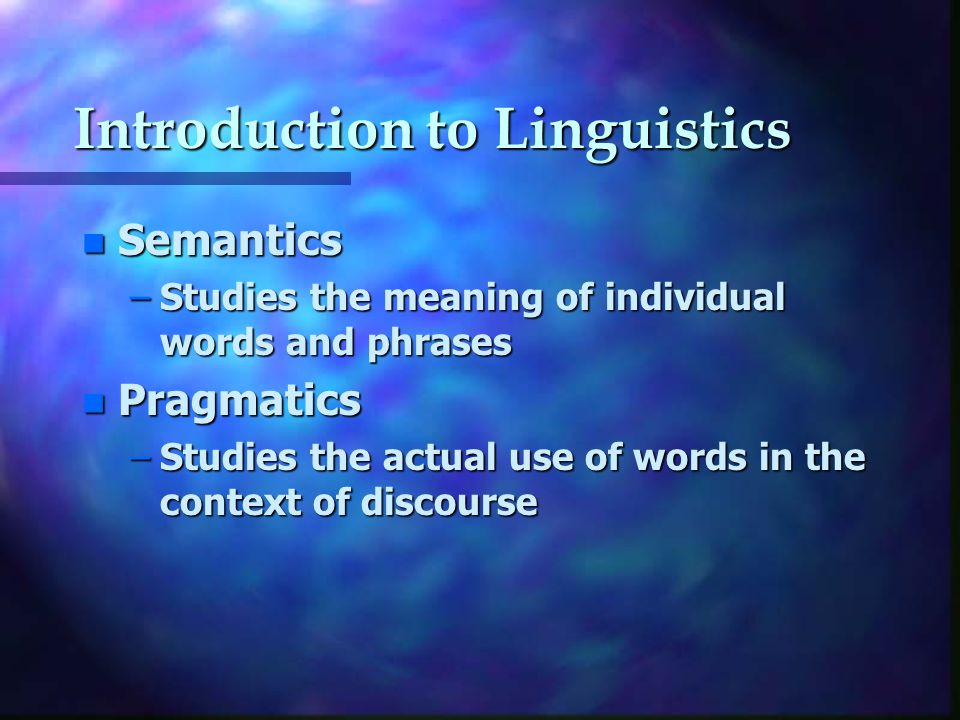 Introduction to Linguistics n Semantics –Studies the meaning of individual words and phrases n Pragmatics –Studies the actual use of words in the context of discourse
