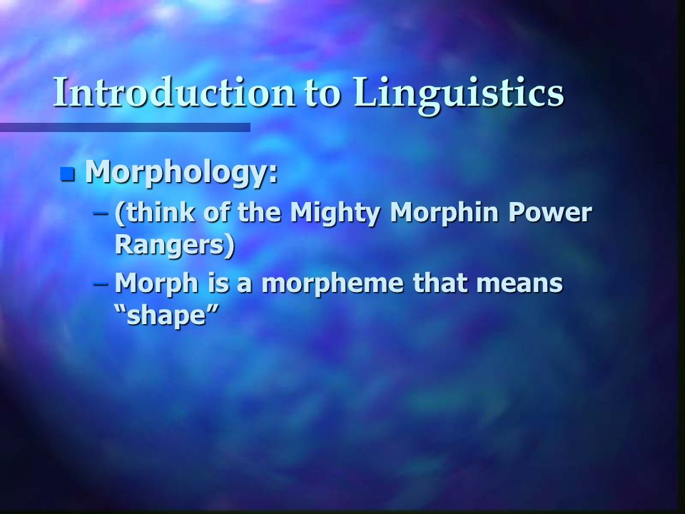 Introduction to Linguistics n Morphology: –(think of the Mighty Morphin Power Rangers) –Morph is a morpheme that means shape
