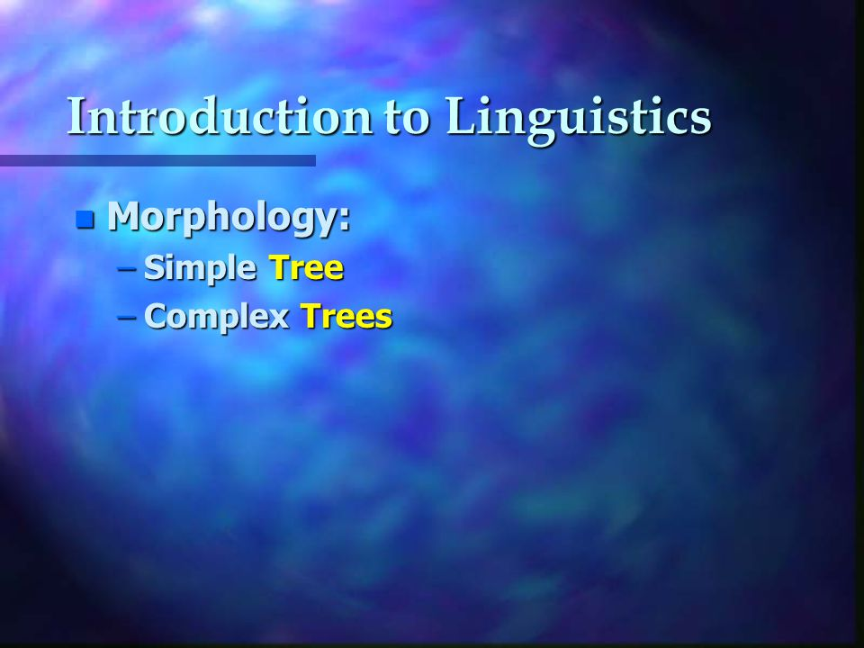 Introduction to Linguistics n Morphology: –Simple Tree –Complex Trees