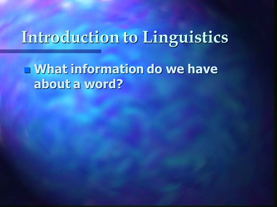 Introduction to Linguistics n What information do we have about a word
