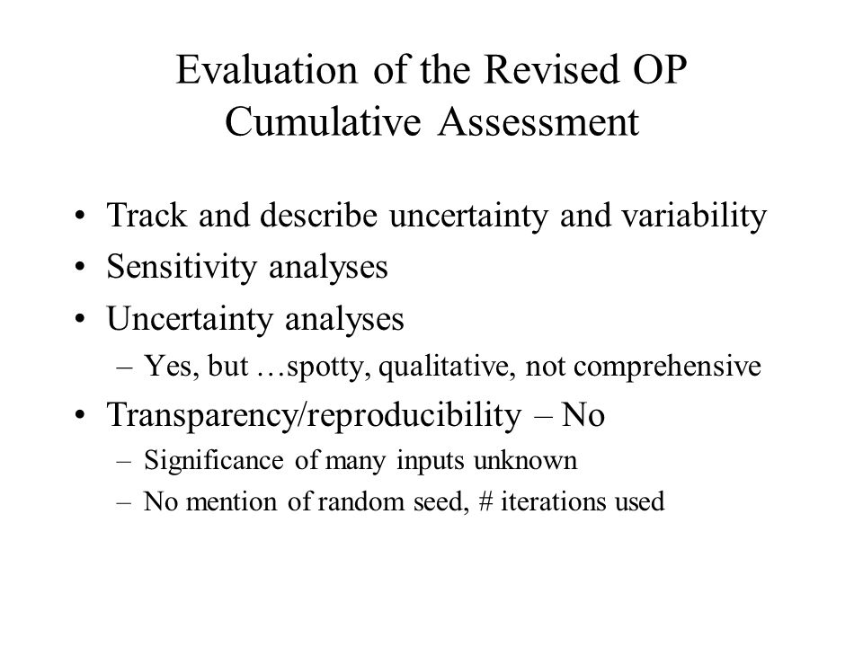 Evaluation of the Revised OP Cumulative Assessment Track and describe uncertainty and variability Sensitivity analyses Uncertainty analyses –Yes, but …spotty, qualitative, not comprehensive Transparency/reproducibility – No –Significance of many inputs unknown –No mention of random seed, # iterations used