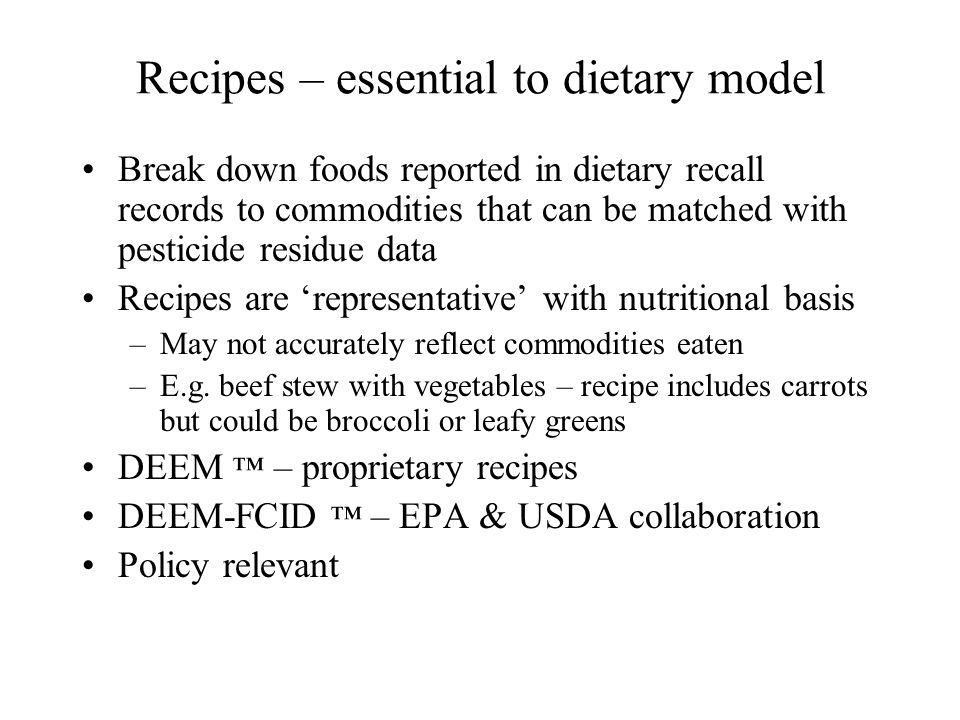 Recipes – essential to dietary model Break down foods reported in dietary recall records to commodities that can be matched with pesticide residue data Recipes are 'representative' with nutritional basis –May not accurately reflect commodities eaten –E.g.