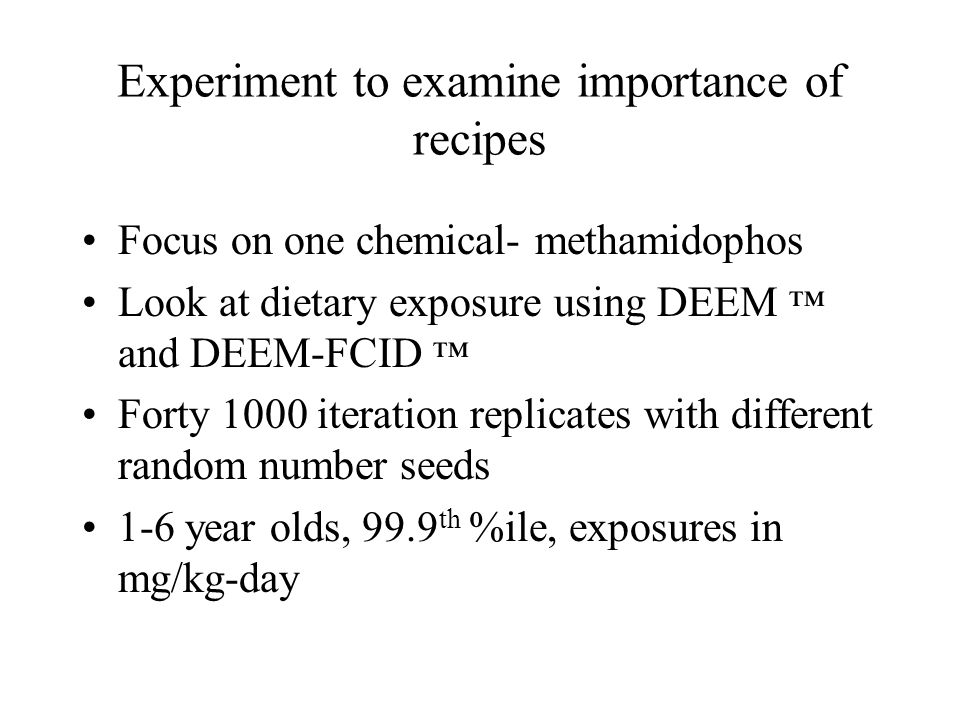Experiment to examine importance of recipes Focus on one chemical- methamidophos Look at dietary exposure using DEEM ™ and DEEM-FCID ™ Forty 1000 iteration replicates with different random number seeds 1-6 year olds, 99.9 th %ile, exposures in mg/kg-day