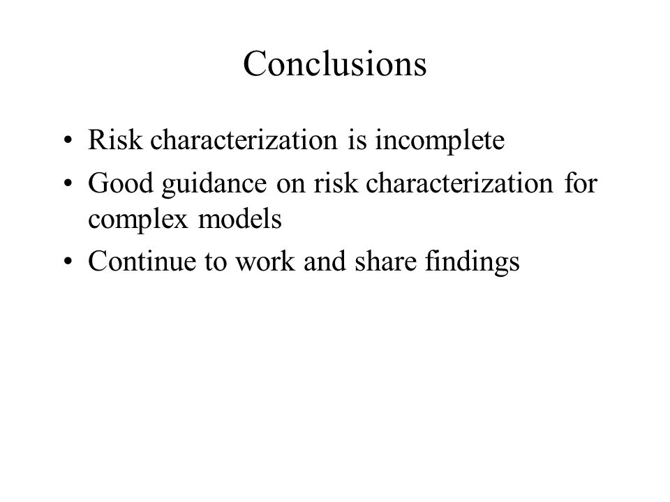 Conclusions Risk characterization is incomplete Good guidance on risk characterization for complex models Continue to work and share findings