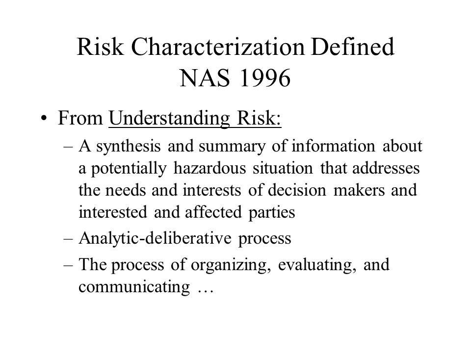 Risk Characterization Defined NAS 1996 From Understanding Risk: –A synthesis and summary of information about a potentially hazardous situation that addresses the needs and interests of decision makers and interested and affected parties –Analytic-deliberative process –The process of organizing, evaluating, and communicating …