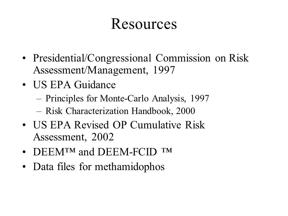 Resources Presidential/Congressional Commission on Risk Assessment/Management, 1997 US EPA Guidance –Principles for Monte-Carlo Analysis, 1997 –Risk Characterization Handbook, 2000 US EPA Revised OP Cumulative Risk Assessment, 2002 DEEM™ and DEEM-FCID ™ Data files for methamidophos