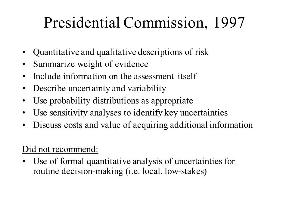 Presidential Commission, 1997 Quantitative and qualitative descriptions of risk Summarize weight of evidence Include information on the assessment itself Describe uncertainty and variability Use probability distributions as appropriate Use sensitivity analyses to identify key uncertainties Discuss costs and value of acquiring additional information Did not recommend: Use of formal quantitative analysis of uncertainties for routine decision-making (i.e.