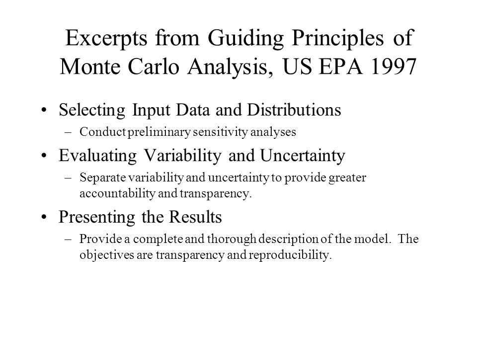 Excerpts from Guiding Principles of Monte Carlo Analysis, US EPA 1997 Selecting Input Data and Distributions –Conduct preliminary sensitivity analyses Evaluating Variability and Uncertainty –Separate variability and uncertainty to provide greater accountability and transparency.